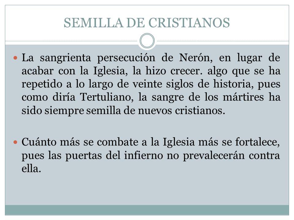 SEMILLA DE CRISTIANOS La sangrienta persecución de Nerón, en lugar de acabar con la Iglesia, la hizo crecer. algo que se ha repetido a lo largo de vei