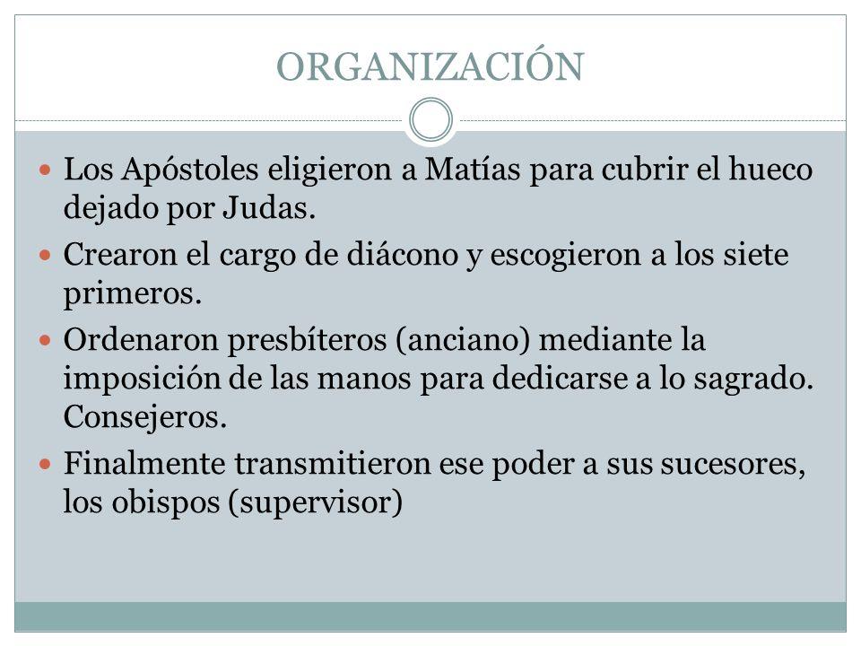 ORGANIZACIÓN Los Apóstoles eligieron a Matías para cubrir el hueco dejado por Judas. Crearon el cargo de diácono y escogieron a los siete primeros. Or