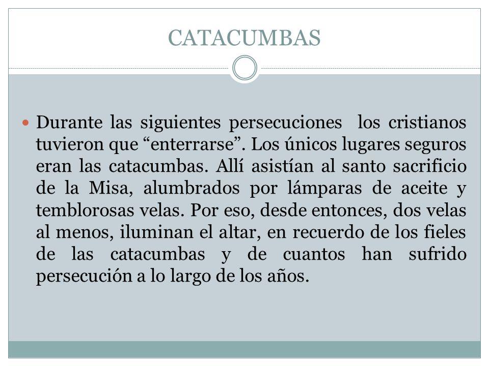 CATACUMBAS Durante las siguientes persecuciones los cristianos tuvieron que enterrarse. Los únicos lugares seguros eran las catacumbas. Allí asistían