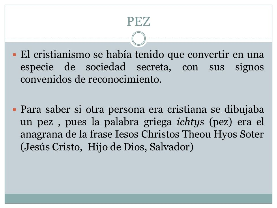 PEZ El cristianismo se había tenido que convertir en una especie de sociedad secreta, con sus signos convenidos de reconocimiento. Para saber si otra