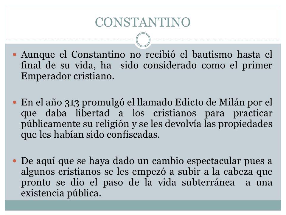CONSTANTINO Aunque el Constantino no recibió el bautismo hasta el final de su vida, ha sido considerado como el primer Emperador cristiano. En el año