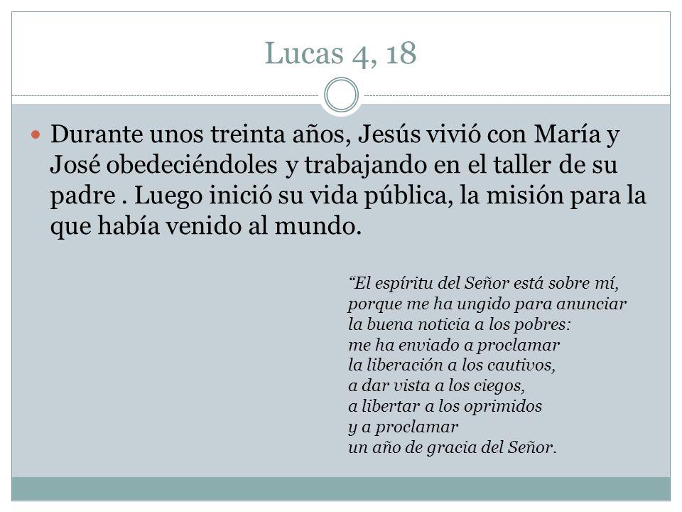 Lucas 4, 18 Durante unos treinta años, Jesús vivió con María y José obedeciéndoles y trabajando en el taller de su padre. Luego inició su vida pública