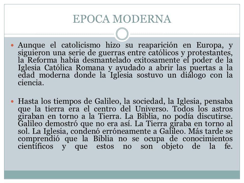 EPOCA MODERNA Aunque el catolicismo hizo su reaparición en Europa, y siguieron una serie de guerras entre católicos y protestantes, la Reforma había d