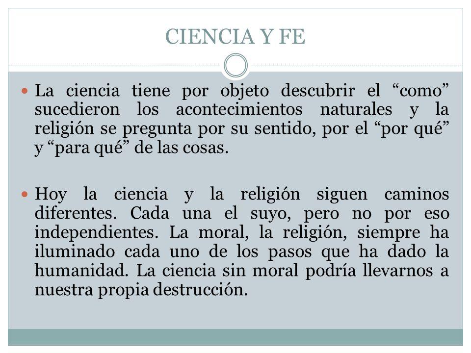 CIENCIA Y FE La ciencia tiene por objeto descubrir el como sucedieron los acontecimientos naturales y la religión se pregunta por su sentido, por el p