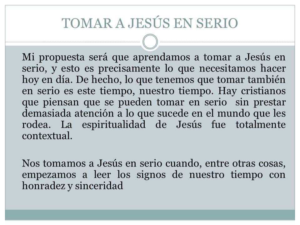 TOMAR A JESÚS EN SERIO Mi propuesta será que aprendamos a tomar a Jesús en serio, y esto es precisamente lo que necesitamos hacer hoy en día. De hecho