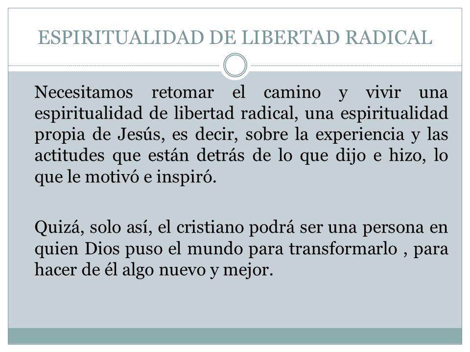 ESPIRITUALIDAD DE LIBERTAD RADICAL Necesitamos retomar el camino y vivir una espiritualidad de libertad radical, una espiritualidad propia de Jesús, e