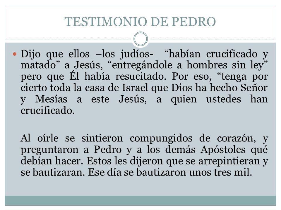 TESTIMONIO DE PEDRO Dijo que ellos –los judíos- habían crucificado y matado a Jesús, entregándole a hombres sin ley pero que Él había resucitado. Por