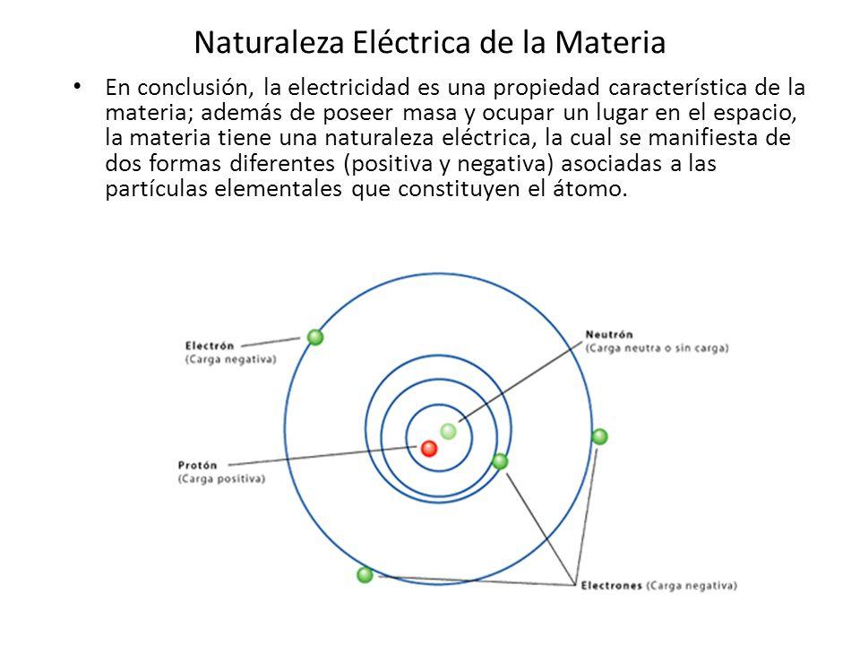 Naturaleza Eléctrica de la Materia En conclusión, la electricidad es una propiedad característica de la materia; además de poseer masa y ocupar un lug