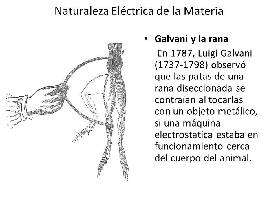 Naturaleza Eléctrica de la Materia Galvani y la rana En 1787, Luigi Galvani (1737-1798) observó que las patas de una rana diseccionada se contraían al