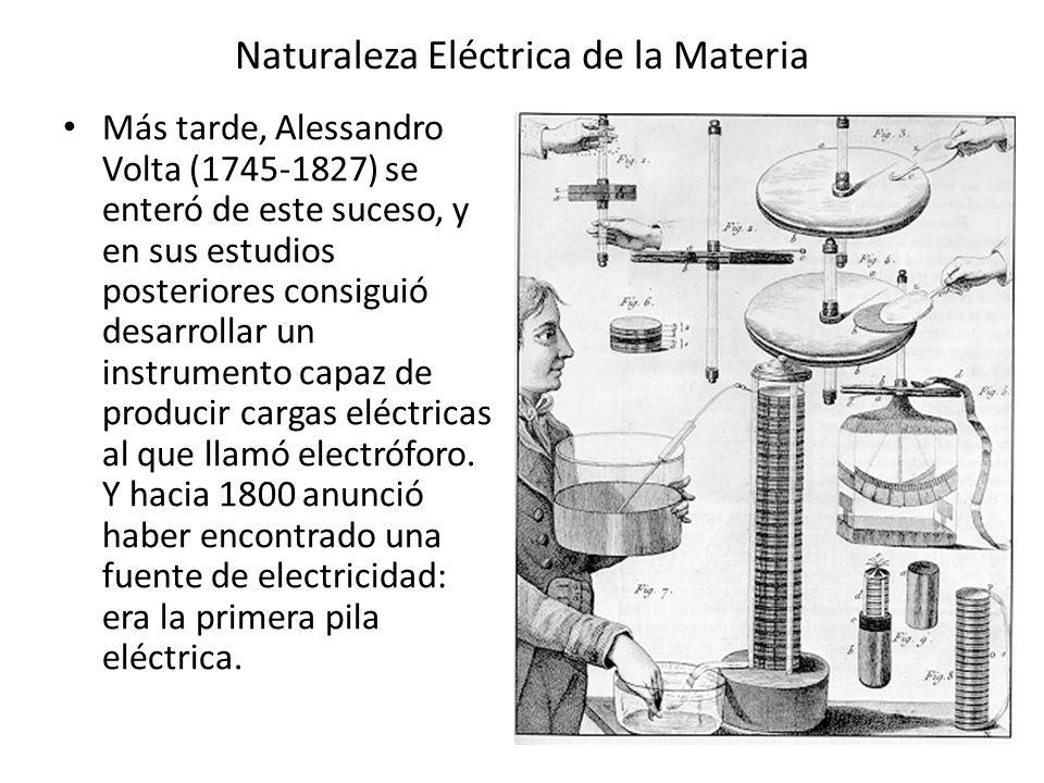 Naturaleza Eléctrica de la Materia Más tarde, Alessandro Volta (1745-1827) se enteró de este suceso, y en sus estudios posteriores consiguió desarroll
