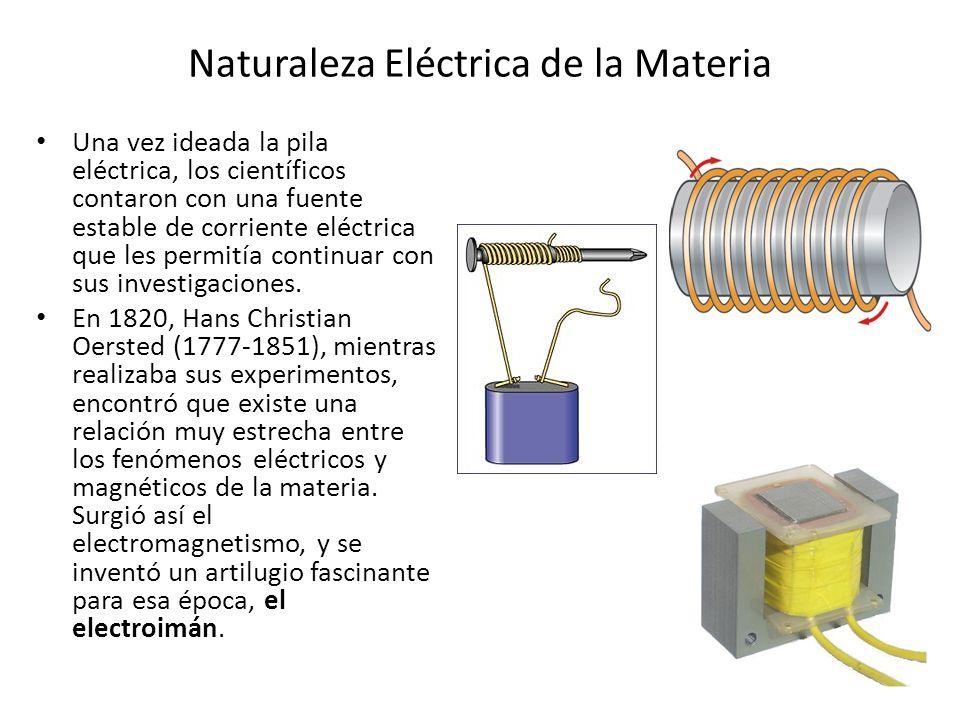 Naturaleza Eléctrica de la Materia Una vez ideada la pila eléctrica, los científicos contaron con una fuente estable de corriente eléctrica que les pe