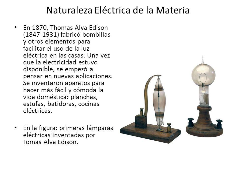 Naturaleza Eléctrica de la Materia En 1870, Thomas Alva Edison (1847-1931) fabricó bombillas y otros elementos para facilitar el uso de la luz eléctri
