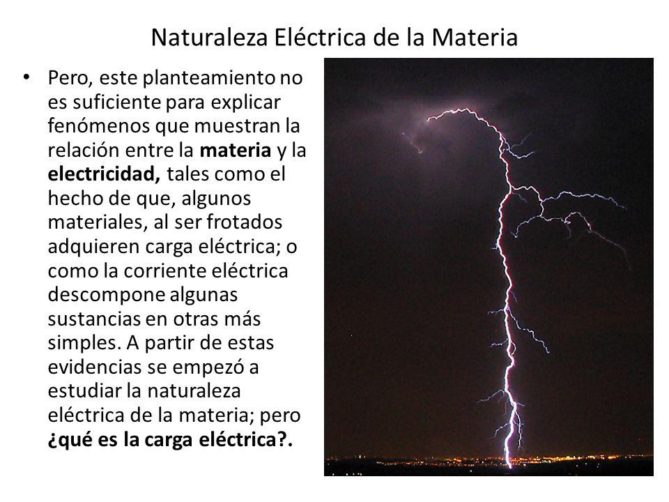Naturaleza Eléctrica de la Materia En conclusión, la electricidad es una propiedad característica de la materia; además de poseer masa y ocupar un lugar en el espacio, la materia tiene una naturaleza eléctrica, la cual se manifiesta de dos formas diferentes (positiva y negativa) asociadas a las partículas elementales que constituyen el átomo.