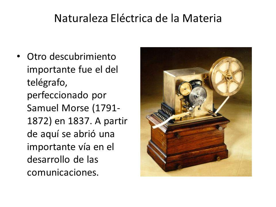 Naturaleza Eléctrica de la Materia Otro descubrimiento importante fue el del telégrafo, perfeccionado por Samuel Morse (1791- 1872) en 1837. A partir