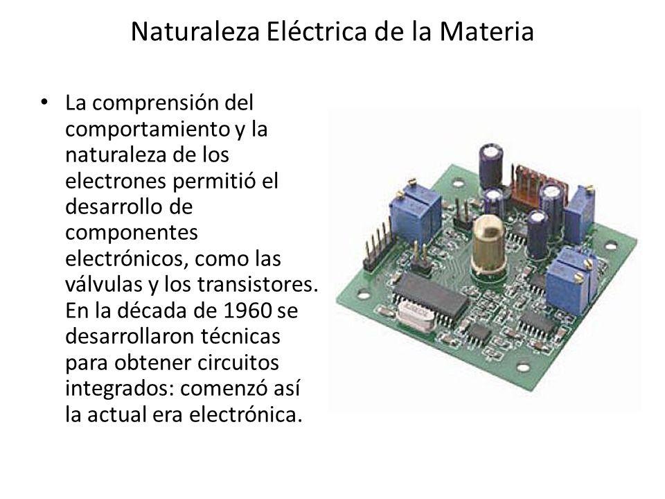 Naturaleza Eléctrica de la Materia La comprensión del comportamiento y la naturaleza de los electrones permitió el desarrollo de componentes electróni