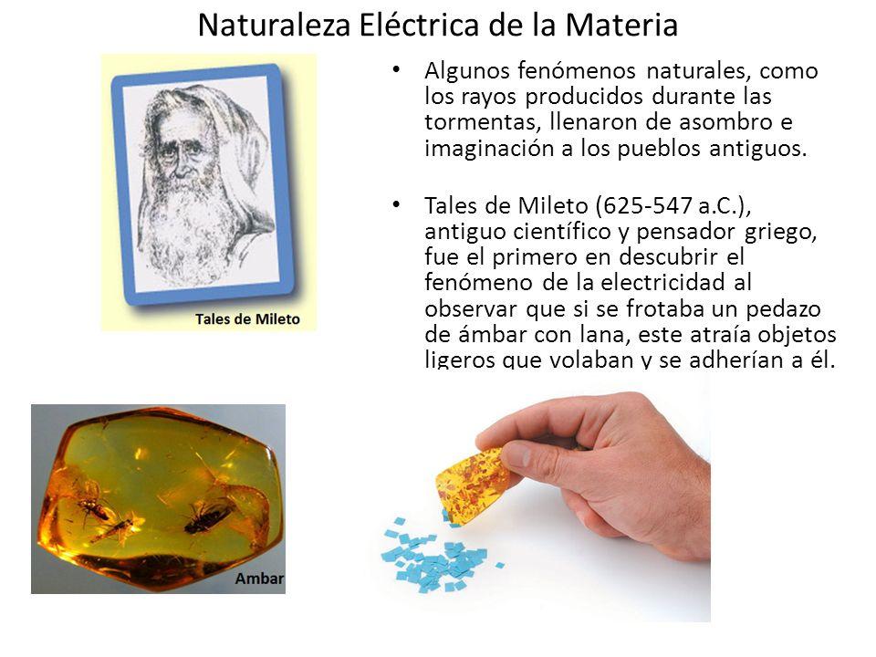 Naturaleza Eléctrica de la Materia Algunos fenómenos naturales, como los rayos producidos durante las tormentas, llenaron de asombro e imaginación a l