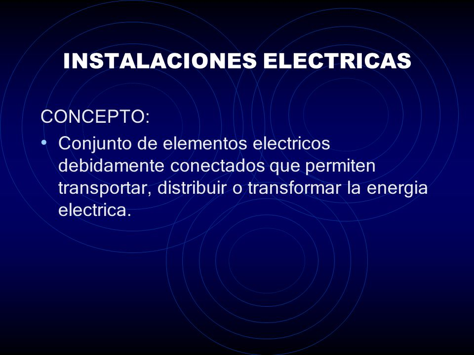 INSTALACIONES ELECTRICAS CONCEPTO: Conjunto de elementos electricos debidamente conectados que permiten transportar, distribuir o transformar la energia electrica.