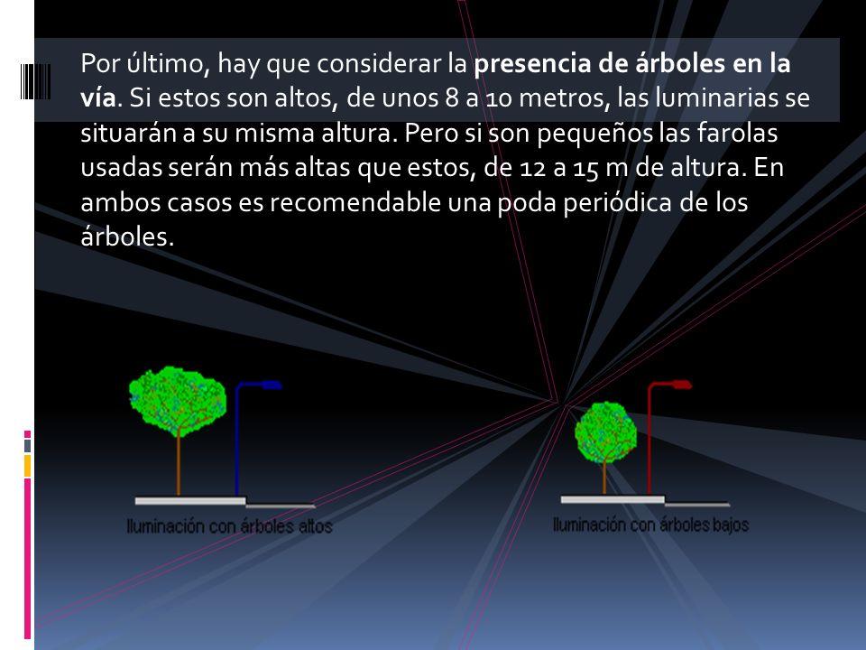 Por último, hay que considerar la presencia de árboles en la vía. Si estos son altos, de unos 8 a 10 metros, las luminarias se situarán a su misma alt