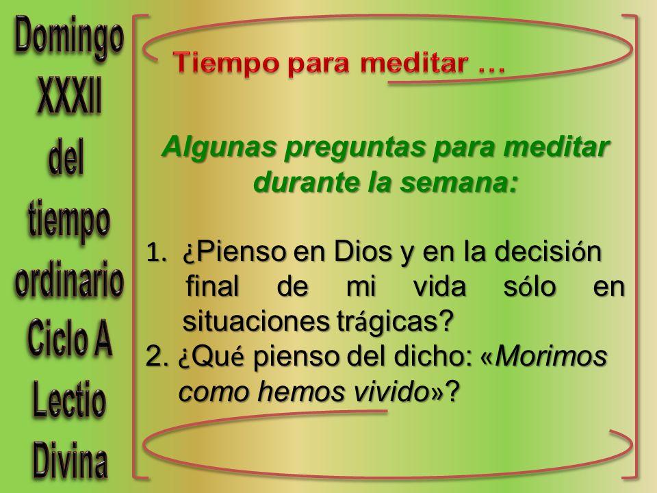 Algunas preguntas para meditar durante la semana: 1.¿ Pienso en Dios y en la decisi ó n final de mi vida s ó lo en situaciones tr á gicas.