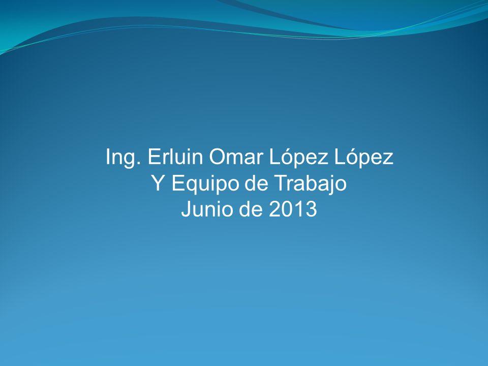 Ing. Erluin Omar López López Y Equipo de Trabajo Junio de 2013