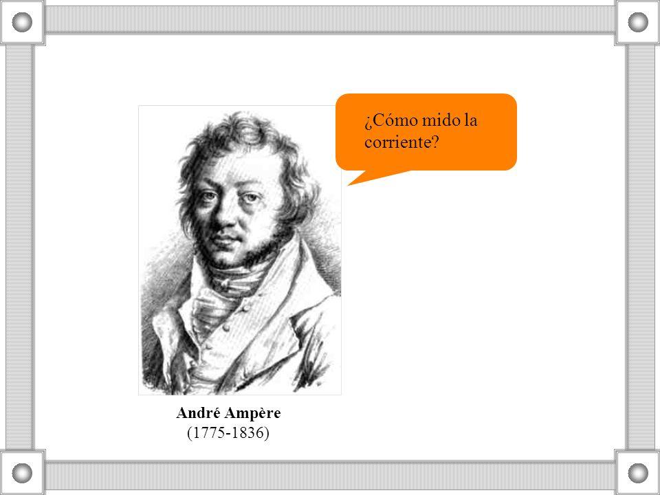 ¿Cómo mido la corriente? André Ampère (1775-1836)