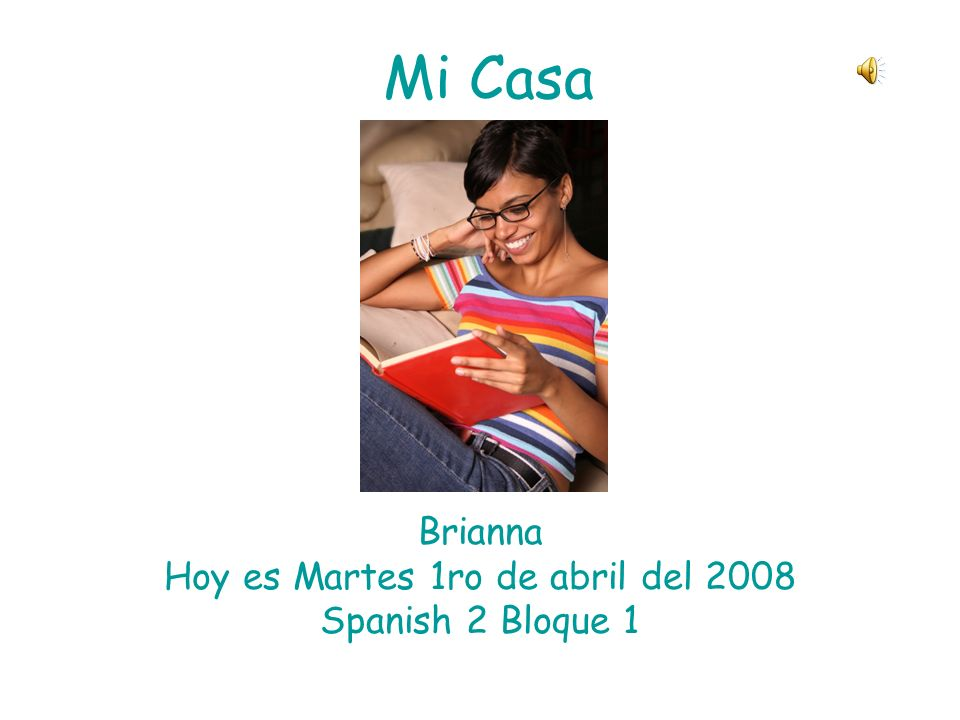 Mi Casa Brianna Hoy es Martes 1ro de abril del 2008 Spanish 2 Bloque 1