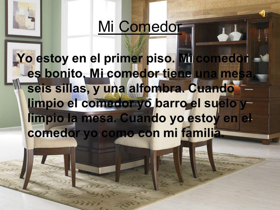 Mi Comedor Yo estoy en el primer piso. Mi comedor es bonito. Mi comedor tiene una mesa, seis sillas, y una alfombra. Cuando limpio el comedor yo barro