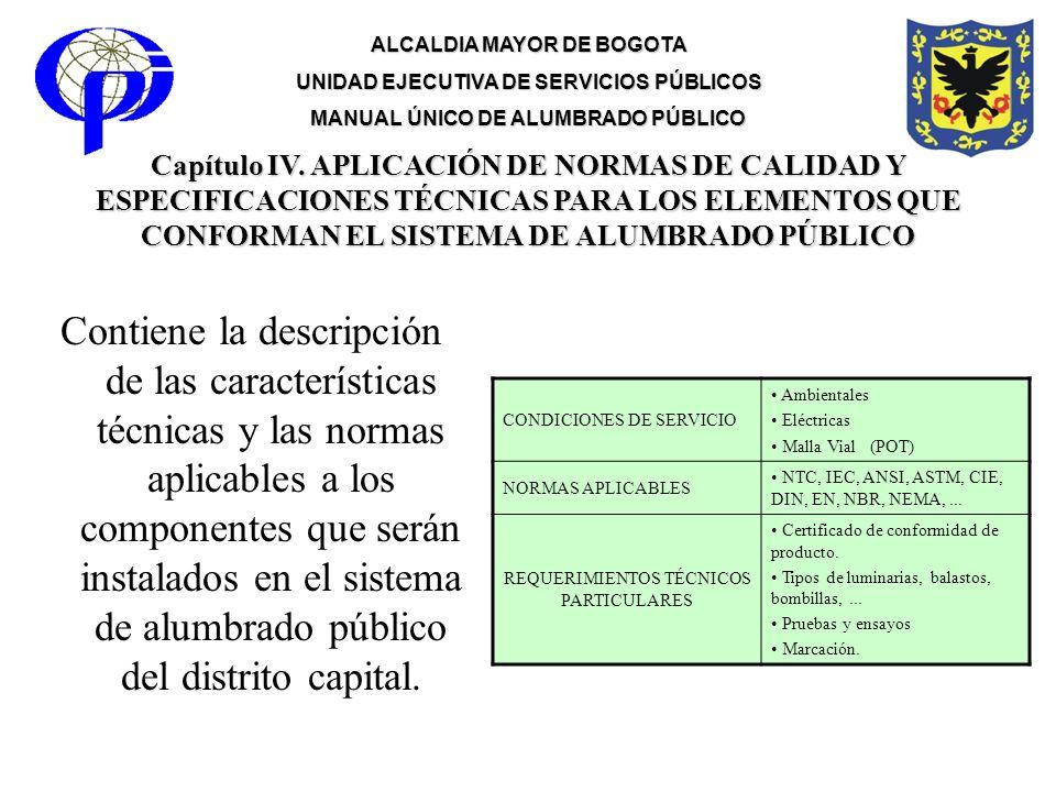ALCALDIA MAYOR DE BOGOTA UNIDAD EJECUTIVA DE SERVICIOS PÚBLICOS MANUAL ÚNICO DE ALUMBRADO PÚBLICO Capítulo IV. APLICACIÓN DE NORMAS DE CALIDAD Y ESPEC