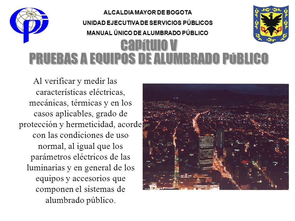 ALCALDIA MAYOR DE BOGOTA UNIDAD EJECUTIVA DE SERVICIOS PÚBLICOS MANUAL ÚNICO DE ALUMBRADO PÚBLICO Al verificar y medir las características eléctricas,