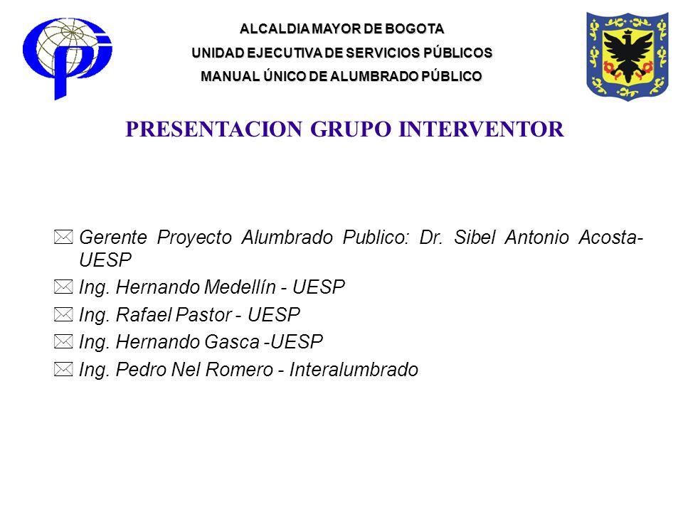 PRESENTACION GRUPO INTERVENTOR *Gerente Proyecto Alumbrado Publico: Dr. Sibel Antonio Acosta- UESP *Ing. Hernando Medellín - UESP *Ing. Rafael Pastor