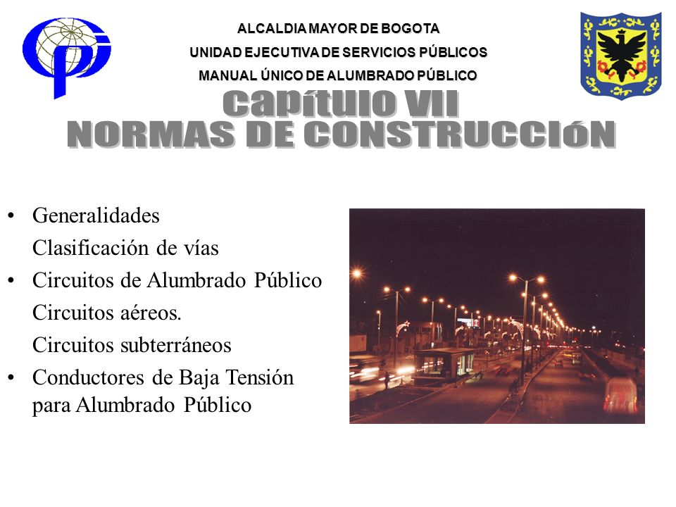 ALCALDIA MAYOR DE BOGOTA UNIDAD EJECUTIVA DE SERVICIOS PÚBLICOS MANUAL ÚNICO DE ALUMBRADO PÚBLICO Generalidades Clasificación de vías Circuitos de Alu