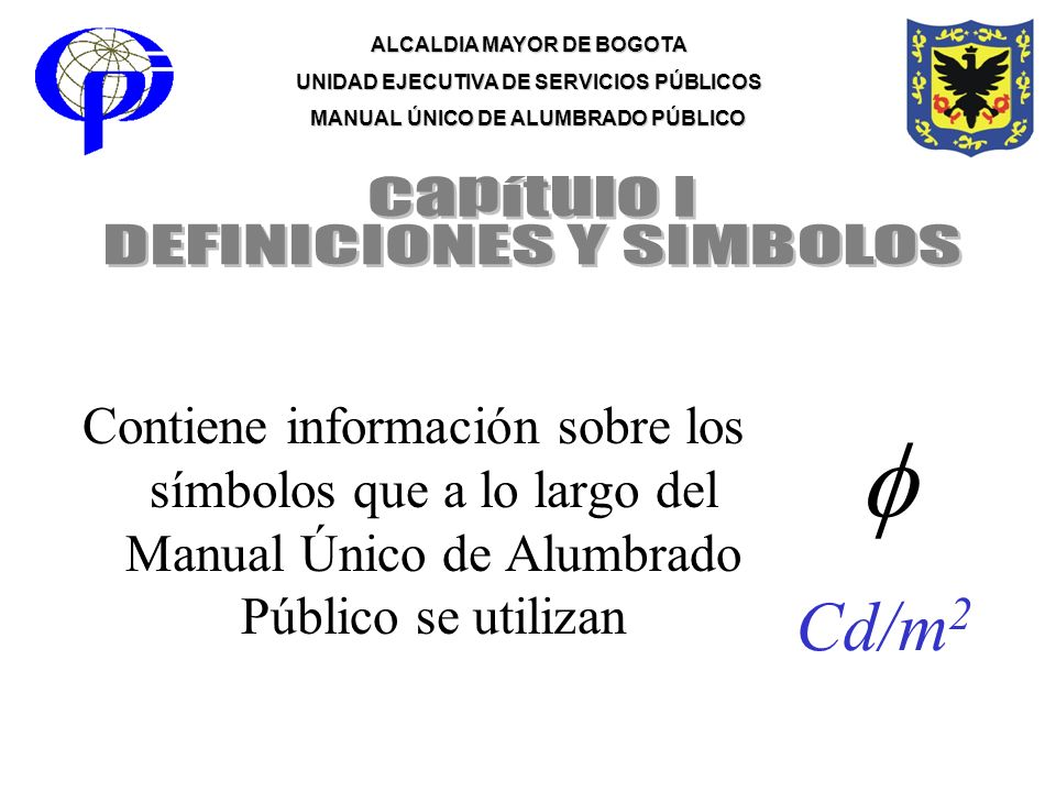 ALCALDIA MAYOR DE BOGOTA UNIDAD EJECUTIVA DE SERVICIOS PÚBLICOS MANUAL ÚNICO DE ALUMBRADO PÚBLICO Cd/m 2 Contiene información sobre los símbolos que a