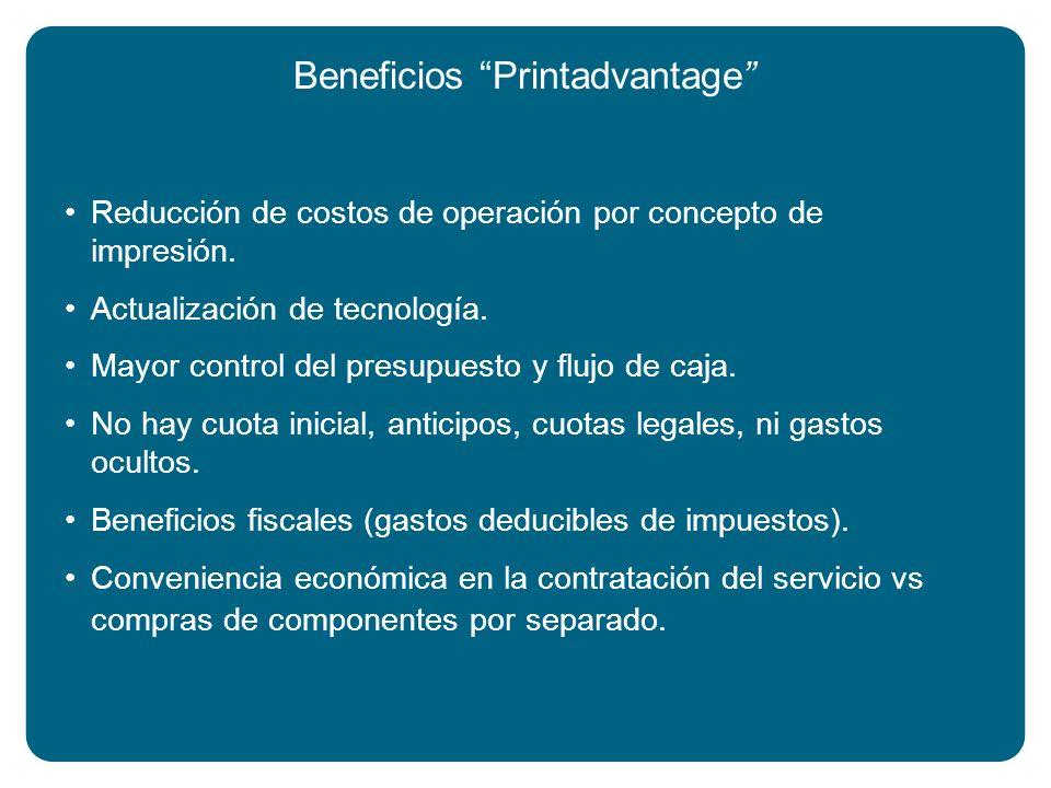 Beneficios Printadvantage Reducción de costos de operación por concepto de impresión. Actualización de tecnología. Mayor control del presupuesto y flu
