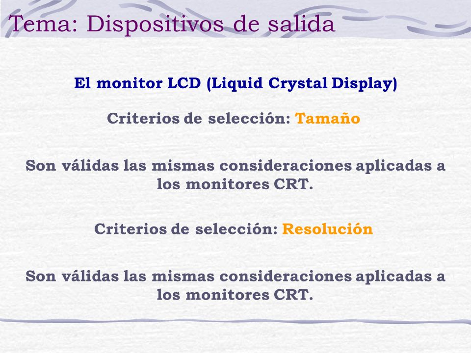 El monitor LCD (Liquid Crystal Display) Tema: Dispositivos de salida Criterios de selección: Tamaño Son válidas las mismas consideraciones aplicadas a