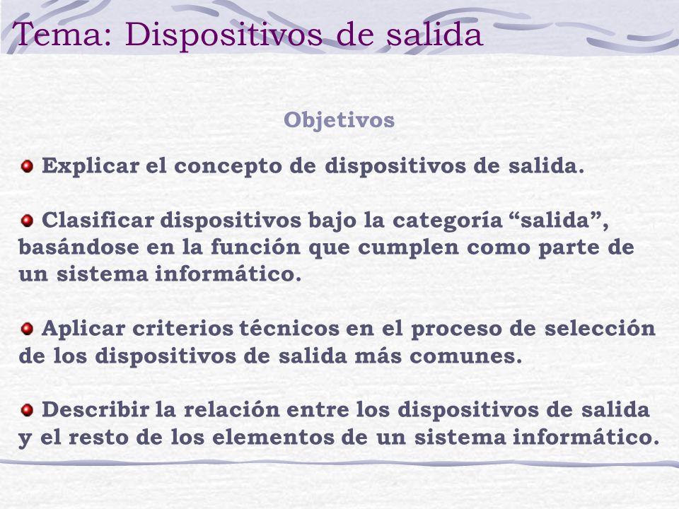 Objetivos Tema: Dispositivos de salida Explicar el concepto de dispositivos de salida. Clasificar dispositivos bajo la categoría salida, basándose en