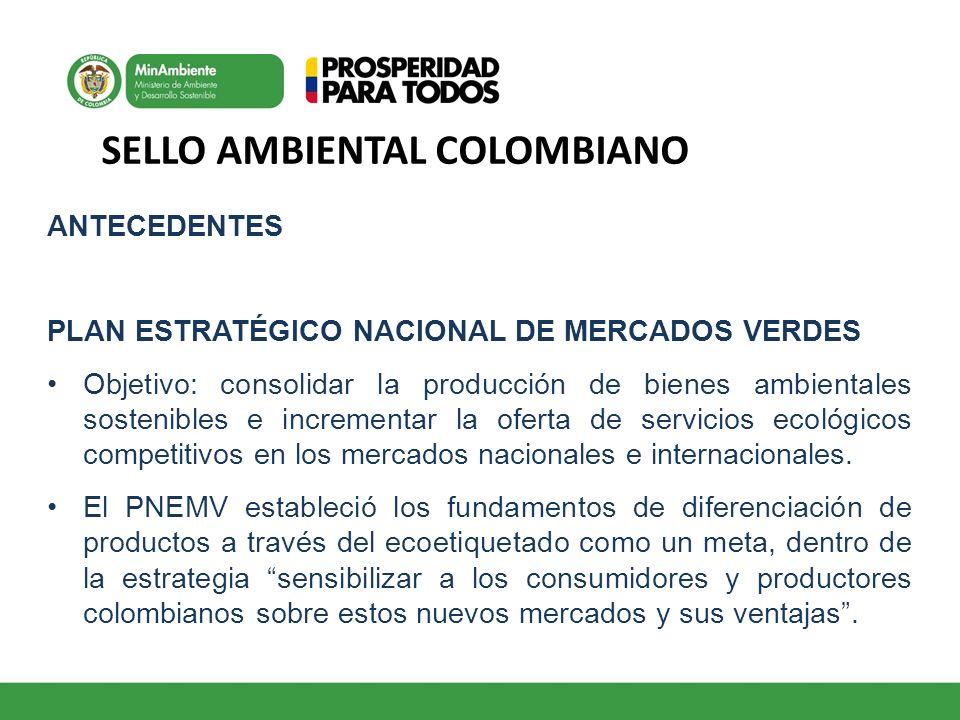 SELLO AMBIENTAL COLOMBIANO ANTECEDENTES PLAN ESTRATÉGICO NACIONAL DE MERCADOS VERDES Objetivo: consolidar la producción de bienes ambientales sostenib