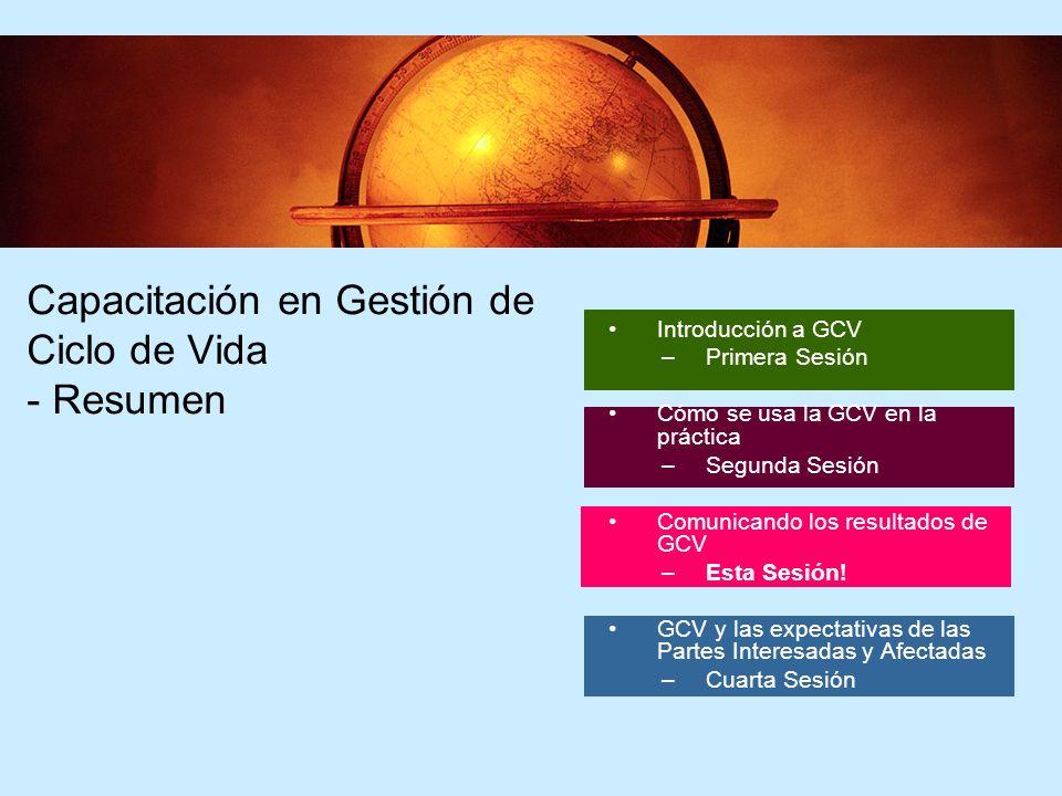 2 2 Capacitación en Gestión de Ciclo de Vida - Resumen Introducción a GCV –Primera Sesión Cómo se usa la GCV en la práctica –Segunda Sesión Comunicando los resultados de GCV –Esta Sesión.