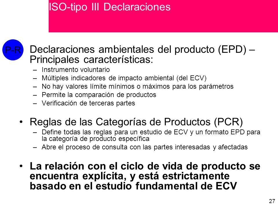 27 Declaraciones ambientales del producto (EPD) – Principales características: –Instrumento voluntario –Múltiples indicadores de impacto ambiental (del ECV) –No hay valores límite mínimos o máximos para los parámetros –Permite la comparación de productos –Verificación de terceras partes Reglas de las Categorías de Productos (PCR) –Define todas las reglas para un estudio de ECV y un formato EPD para la categoría de producto específica –Abre el proceso de consulta con las partes interesadas y afectadas La relación con el ciclo de vida de producto se encuentra explícita, y está estrictamente basado en el estudio fundamental de ECV P-R ISO-tipo III Declaraciones