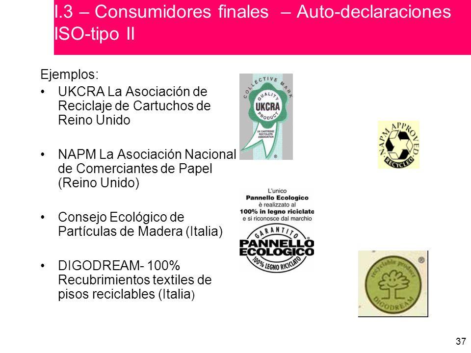 37 Ejemplos: UKCRA La Asociación de Reciclaje de Cartuchos de Reino Unido NAPM La Asociación Nacional de Comerciantes de Papel (Reino Unido) Consejo Ecológico de Partículas de Madera (Italia) DIGODREAM- 100% Recubrimientos textiles de pisos reciclables (Italia ) I.3 – Consumidores finales – Auto-declaraciones ISO-tipo II