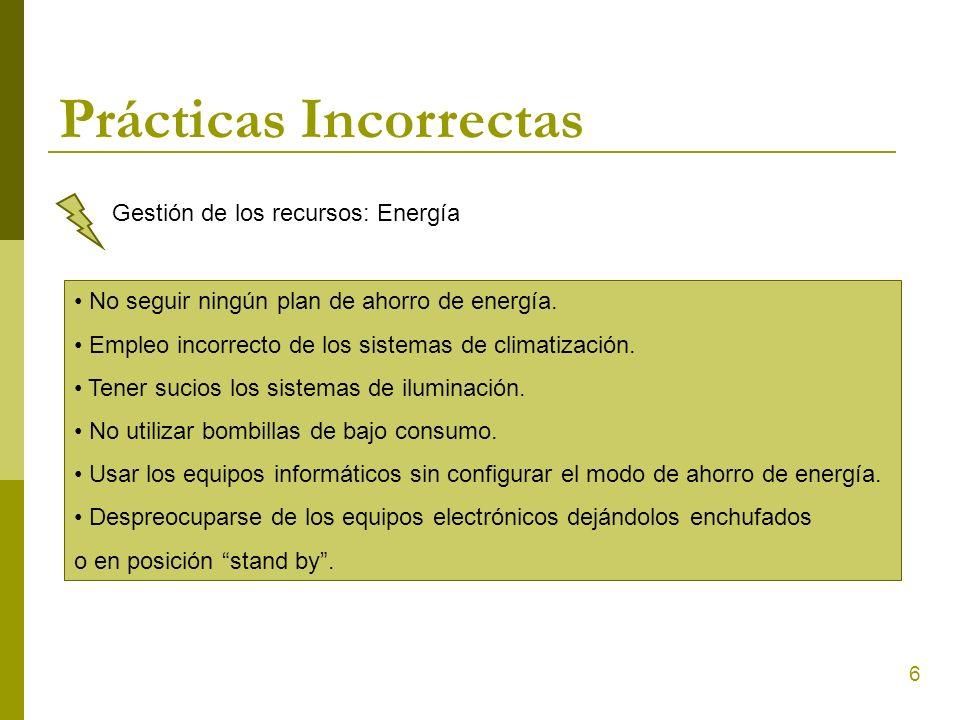6 Prácticas Incorrectas Gestión de los recursos: Energía No seguir ningún plan de ahorro de energía. Empleo incorrecto de los sistemas de climatizació