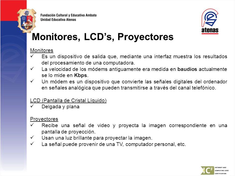 Monitores, LCDs, Proyectores Monitores Es un dispositivo de salida que, mediante una interfaz muestra los resultados del procesamiento de una computad