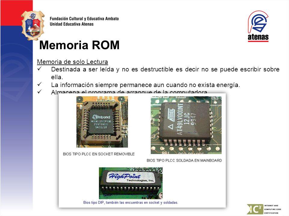 Memoria ROM Memoria de solo Lectura Destinada a ser leída y no es destructible es decir no se puede escribir sobre ella. La información siempre perman