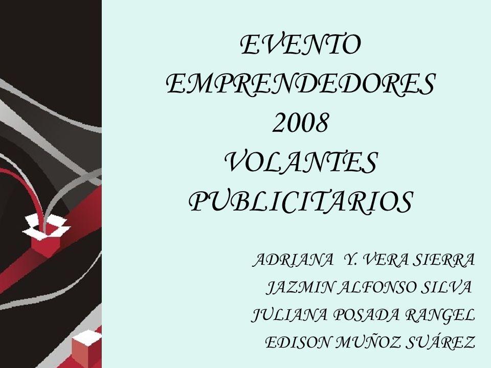 EVENTO EMPRENDEDORES 2008 VOLANTES PUBLICITARIOS ADRIANA Y. VERA SIERRA JAZMIN ALFONSO SILVA JULIANA POSADA RANGEL EDISON MUÑOZ SUÁREZ