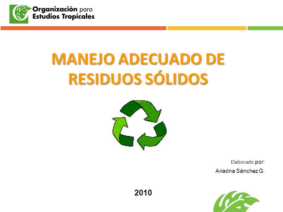 MANEJO ADECUADO DE RESIDUOS SÓLIDOS Elaborado por: Ariadna Sánchez G. 2010