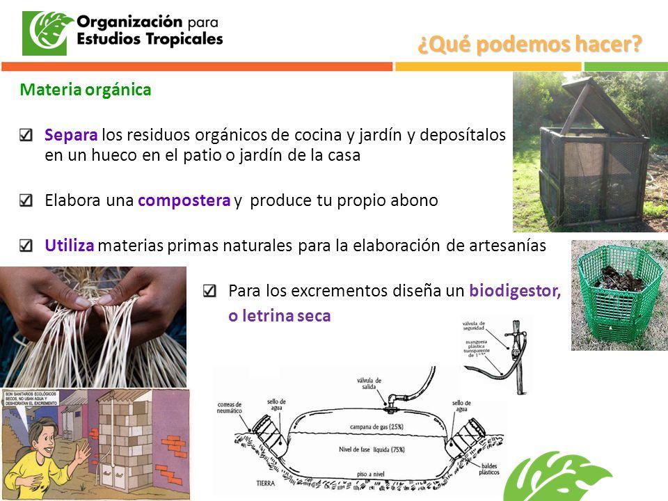 Materia orgánica Separa los residuos orgánicos de cocina y jardín y deposítalos en un hueco en el patio o jardín de la casa Elabora una compostera y p