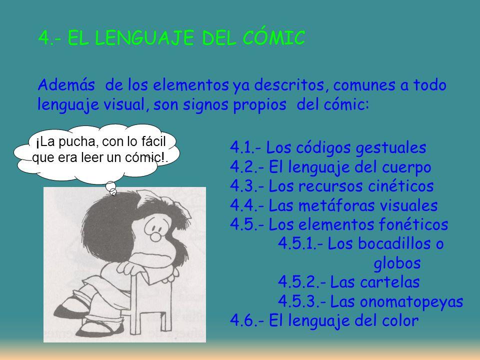 4.- EL LENGUAJE DEL CÓMIC Además de los elementos ya descritos, comunes a todo lenguaje visual, son signos propios del cómic: 4.1.- Los códigos gestuales 4.2.- El lenguaje del cuerpo 4.3.- Los recursos cinéticos 4.4.- Las metáforas visuales 4.5.- Los elementos fonéticos 4.5.1.- Los bocadillos o globos 4.5.2.- Las cartelas 4.5.3.- Las onomatopeyas 4.6.- El lenguaje del color ¡La pucha, con lo fácil que era leer un cómic!.