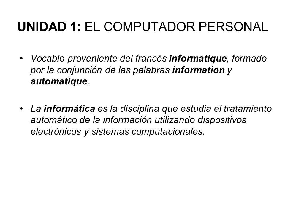 UNIDAD 1: EL COMPUTADOR PERSONAL Vocablo proveniente del francés informatique, formado por la conjunción de las palabras information y automatique. La