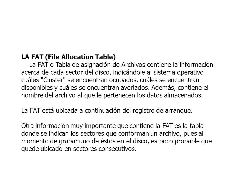 LA FAT (File Allocation Table) La FAT o Tabla de asignación de Archivos contiene la información acerca de cada sector del disco, indicándole al sistem