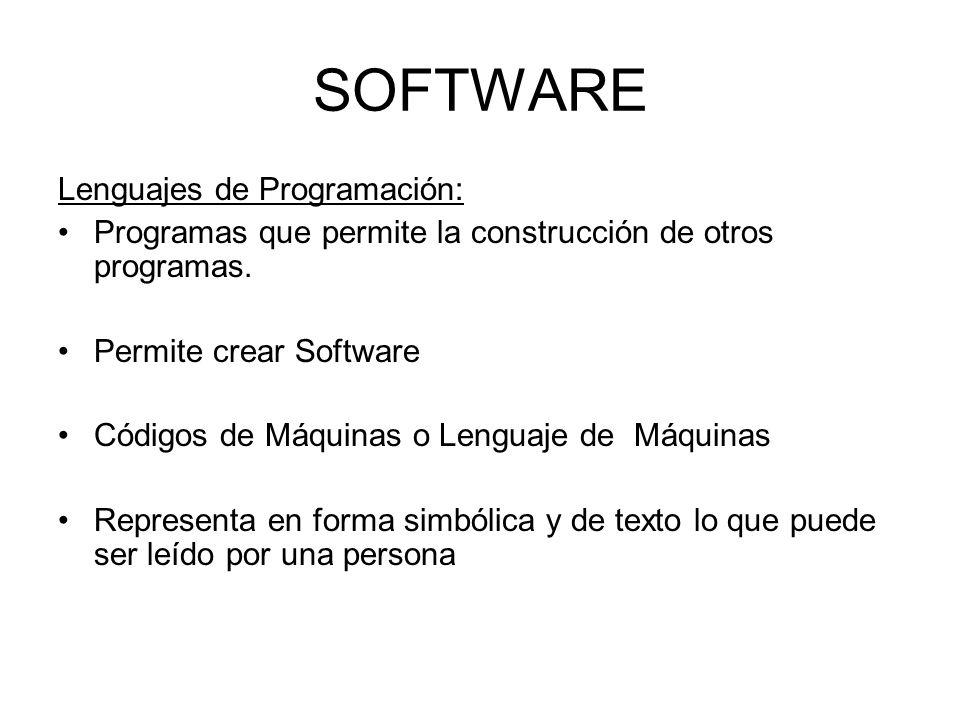 SOFTWARE Lenguajes de Programación: Programas que permite la construcción de otros programas. Permite crear Software Códigos de Máquinas o Lenguaje de