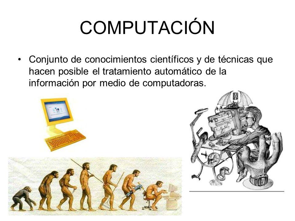 COMPUTACIÓN Conjunto de conocimientos científicos y de técnicas que hacen posible el tratamiento automático de la información por medio de computadora